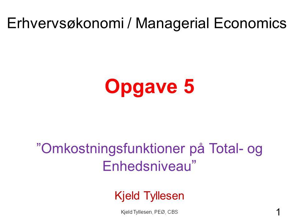 1 Opgave 5 Omkostningsfunktioner på Total- og Enhedsniveau Kjeld Tyllesen Erhvervsøkonomi / Managerial Economics Kjeld Tyllesen, PEØ, CBS