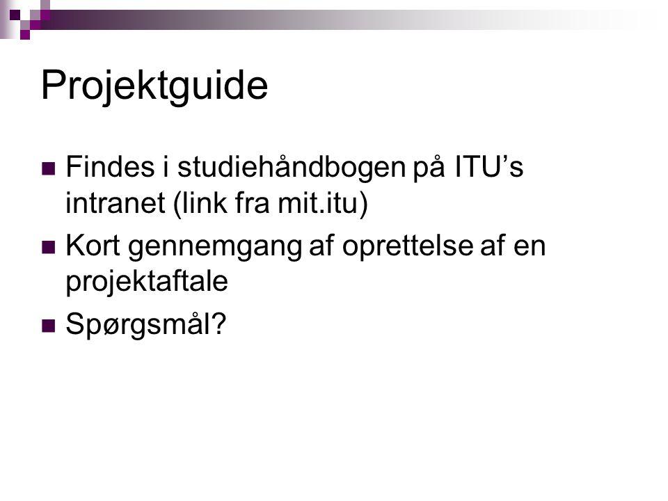 Projektguide Findes i studiehåndbogen på ITU's intranet (link fra mit.itu) Kort gennemgang af oprettelse af en projektaftale Spørgsmål