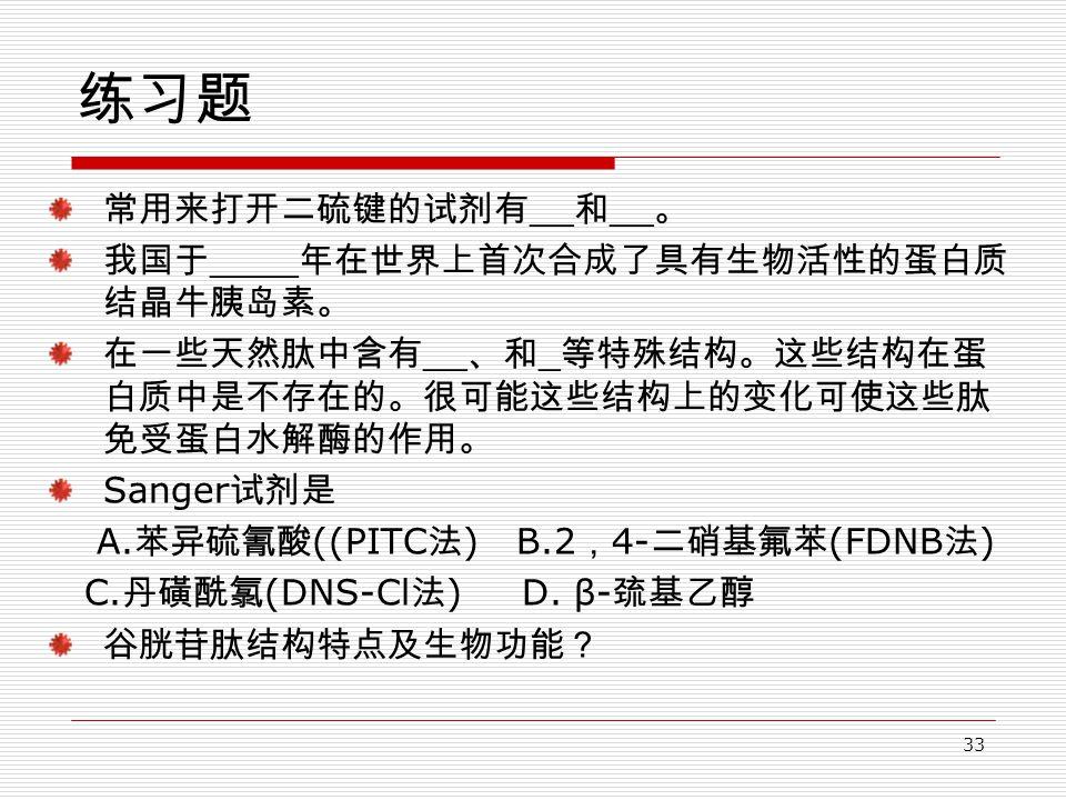 33 练习题 常用来打开二硫键的试剂有 __ 和 __ 。 我国于 ____ 年在世界上首次合成了具有生物活性的蛋白质 结晶牛胰岛素。 在一些天然肽中含有 __ 、和 _ 等特殊结构。这些结构在蛋 白质中是不存在的。很可能这些结构上的变化可使这些肽 免受蛋白水解酶的作用。 Sanger 试剂是 A.