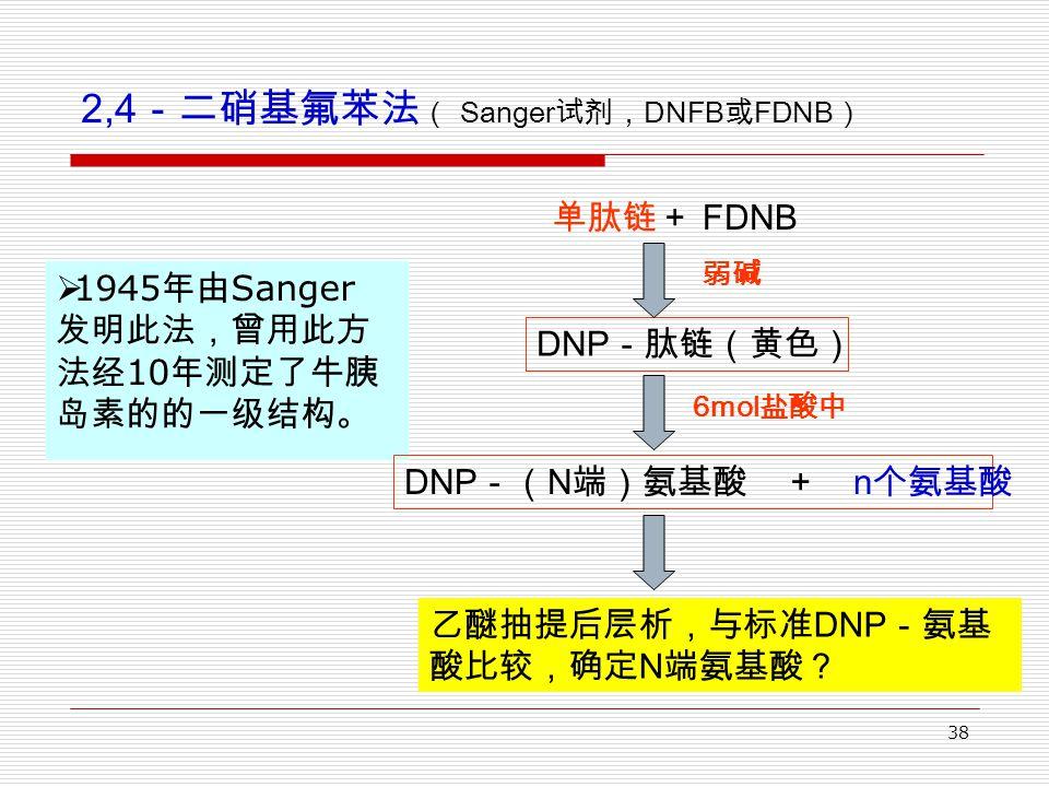 38 2,4 -二硝基氟苯法 ( Sanger 试剂, DNFB 或 FDNB )  1945 年由 Sanger 发明此法,曾用此方 法经 10 年测定了牛胰 岛素的的一级结构。 单肽链+ FDNB DNP -肽链(黄色) DNP -( N 端)氨基酸 + n 个氨基酸 弱碱 6mol 盐酸中 乙醚抽提后层析,与标准 DNP -氨基 酸比较,确定 N 端氨基酸?