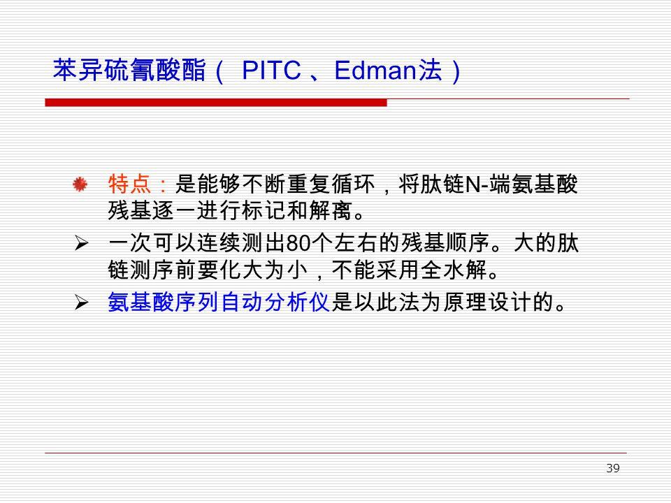 39 苯异硫氰酸酯( PITC 、 Edman 法) 特点:是能够不断重复循环,将肽链 N- 端氨基酸 残基逐一进行标记和解离。  一次可以连续测出 80 个左右的残基顺序。大的肽 链测序前要化大为小,不能采用全水解。  氨基酸序列自动分析仪是以此法为原理设计的。