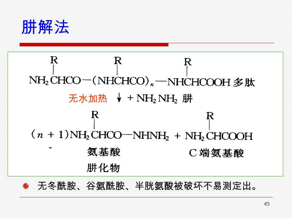 45 肼解法 无冬酰胺、谷氨酰胺、半胱氨酸被破坏不易测定出。 无水加热 -