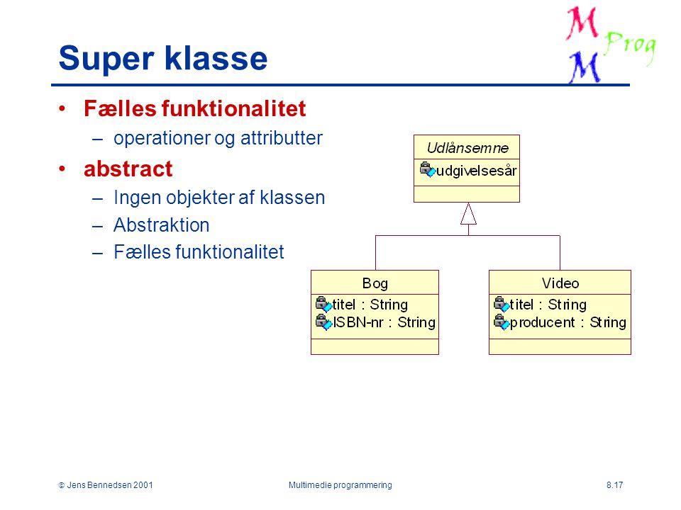  Jens Bennedsen 2001Multimedie programmering8.17 Super klasse Fælles funktionalitet –operationer og attributter abstract –Ingen objekter af klassen –Abstraktion –Fælles funktionalitet