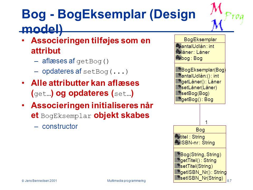  Jens Bennedsen 2001Multimedie programmering8.7 Bog - BogEksemplar (Design model) Associeringen tilføjes som en attribut –aflæses af getBog() –opdateres af setBog(...) Alle attributter kan aflæses ( get… ) og opdateres ( set… ) Associeringen initialiseres når et BogEksemplar objekt skabes –constructor Bog titel : String ISBN-nr : String Bog(String, String) getTitel() : String setTitel(String) getISBN_Nr() : String setISBN_Nr(String) BogEksemplar antalUdlån : int låner : Låner bog : Bog BogEksemplar(Bog) antalUdlån:() : int getLåner() : Låner setLåner(Låner) setBog(Bog) getBog() : Bog 1