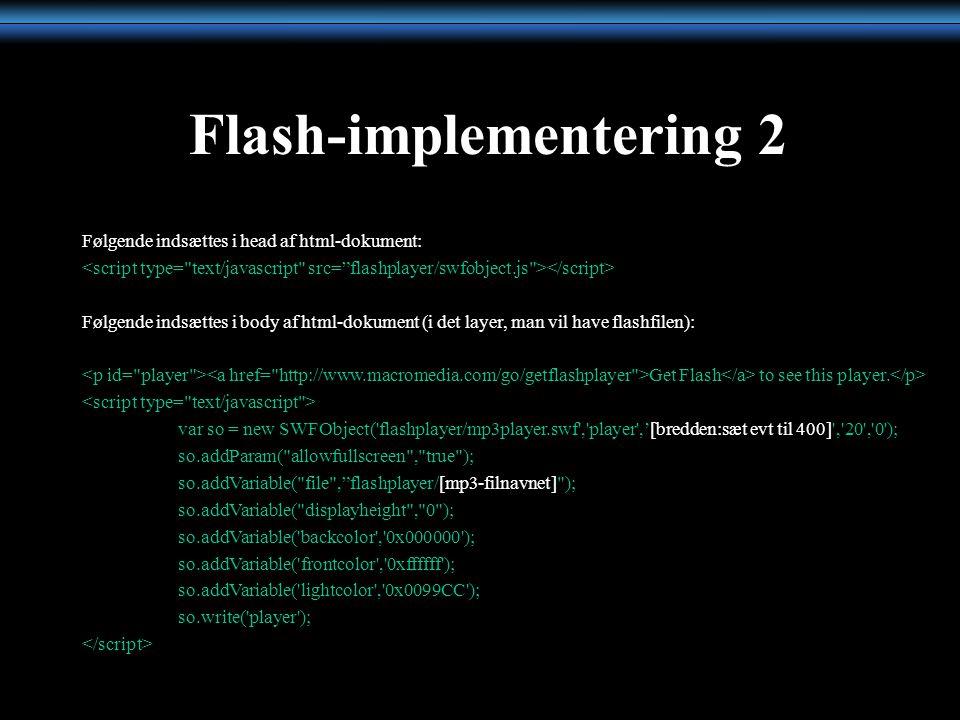 Flash-implementering 2 Følgende indsættes i head af html-dokument: Følgende indsættes i body af html-dokument (i det layer, man vil have flashfilen): Get Flash to see this player.