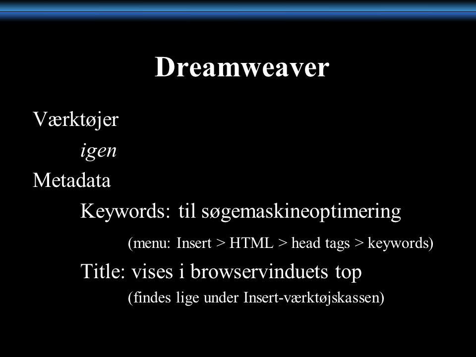 Dreamweaver Værktøjer igen Metadata Keywords: til søgemaskineoptimering (menu: Insert > HTML > head tags > keywords) Title: vises i browservinduets top (findes lige under Insert-værktøjskassen)