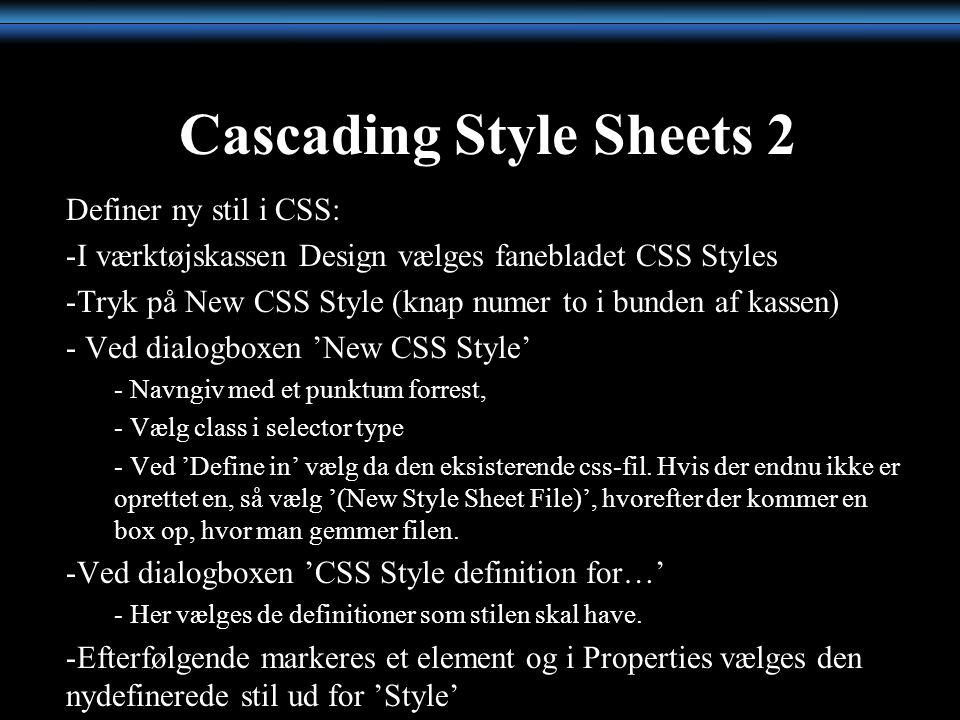 Cascading Style Sheets 2 Definer ny stil i CSS: -I værktøjskassen Design vælges fanebladet CSS Styles -Tryk på New CSS Style (knap numer to i bunden af kassen) - Ved dialogboxen 'New CSS Style' - Navngiv med et punktum forrest, - Vælg class i selector type - Ved 'Define in' vælg da den eksisterende css-fil.