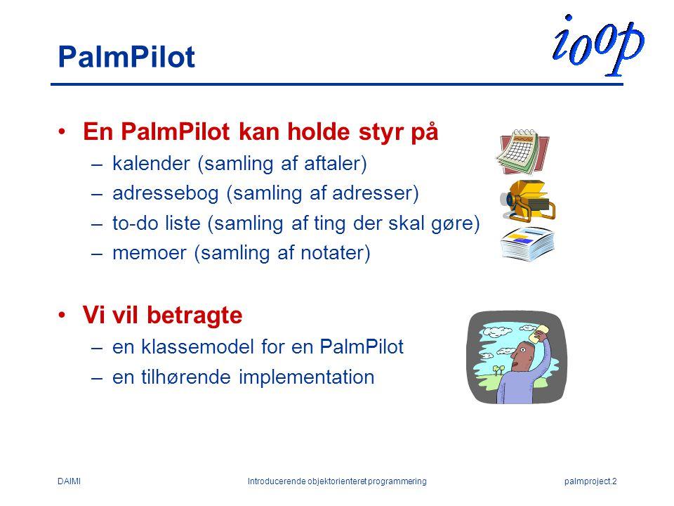 DAIMIIntroducerende objektorienteret programmeringpalmproject.2 PalmPilot En PalmPilot kan holde styr på –kalender (samling af aftaler) –adressebog (samling af adresser) –to-do liste (samling af ting der skal gøre) –memoer (samling af notater) Vi vil betragte –en klassemodel for en PalmPilot –en tilhørende implementation