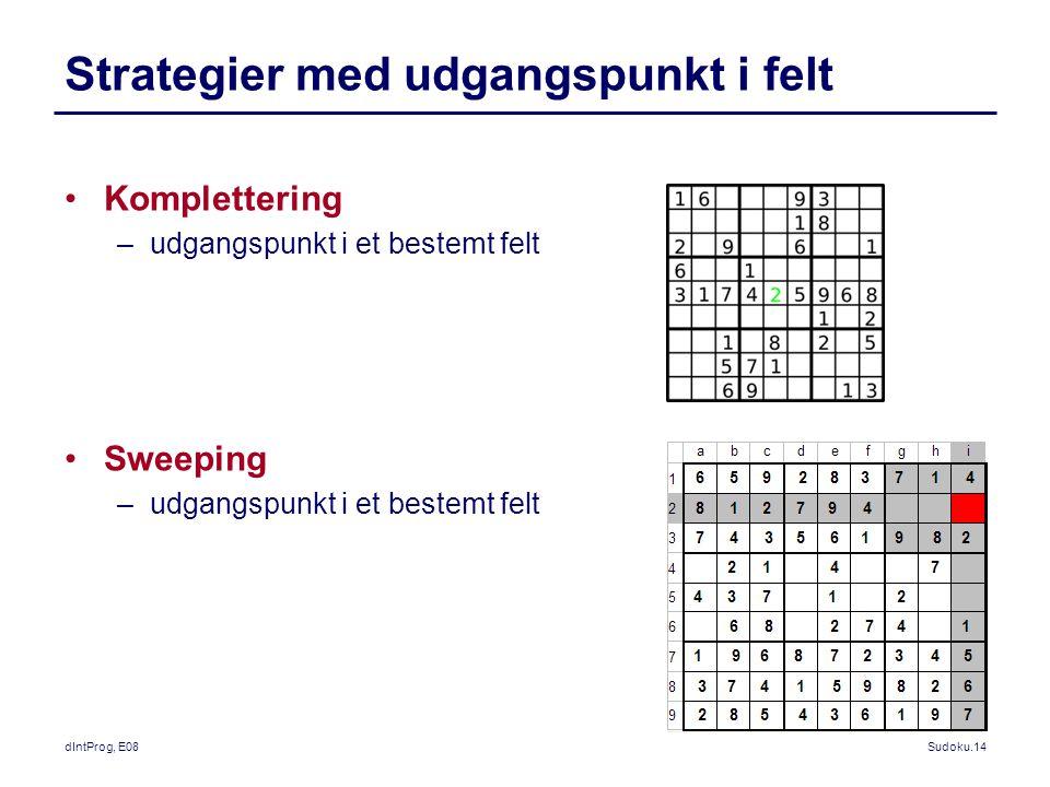 dIntProg, E08Sudoku.14 Strategier med udgangspunkt i felt Komplettering –udgangspunkt i et bestemt felt Sweeping –udgangspunkt i et bestemt felt