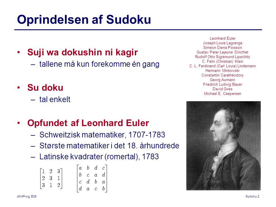 dIntProg, E08Sudoku.2 Oprindelsen af Sudoku Suji wa dokushin ni kagir –tallene må kun forekomme én gang Su doku –tal enkelt Opfundet af Leonhard Euler –Schweitzisk matematiker, 1707-1783 –Største matematiker i det 18.