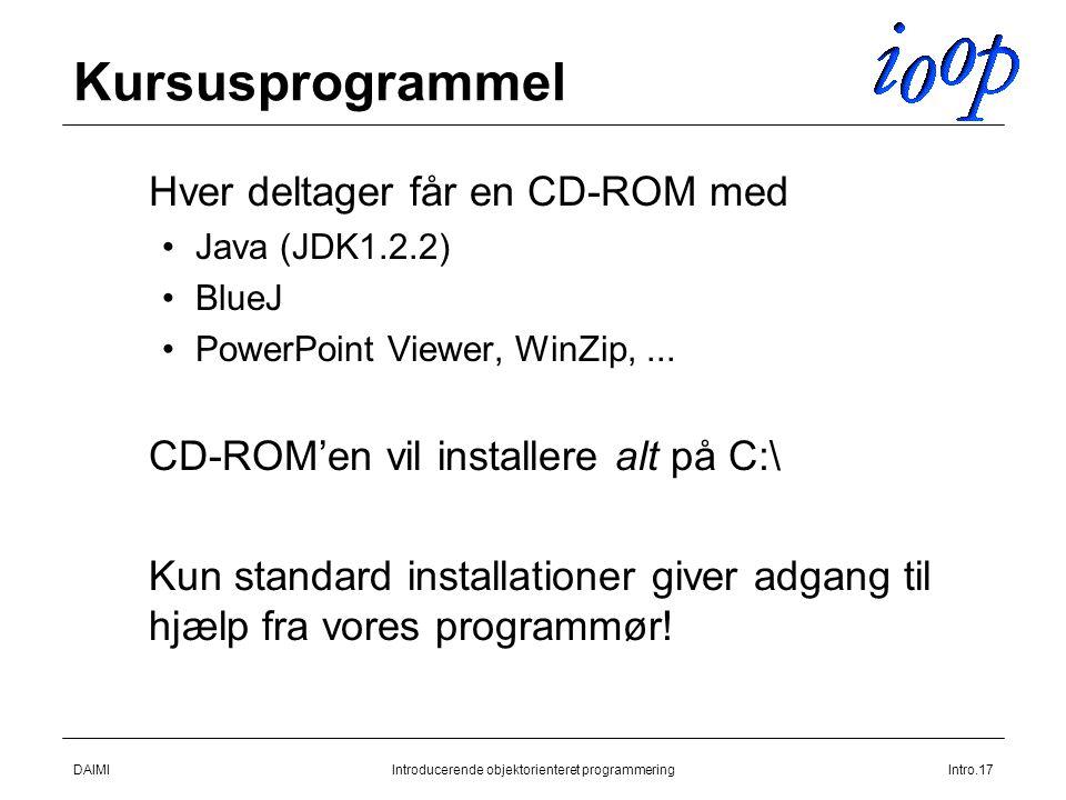DAIMIIntroducerende objektorienteret programmeringIntro.17 Kursusprogrammel  Hver deltager får en CD-ROM med Java (JDK1.2.2) BlueJ PowerPoint Viewer, WinZip,...