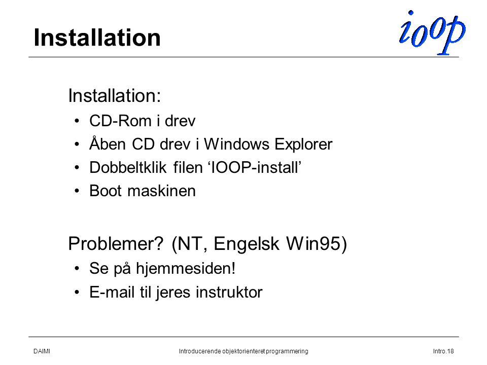 DAIMIIntroducerende objektorienteret programmeringIntro.18 Installation  Installation: CD-Rom i drev Åben CD drev i Windows Explorer Dobbeltklik filen 'IOOP-install' Boot maskinen  Problemer.
