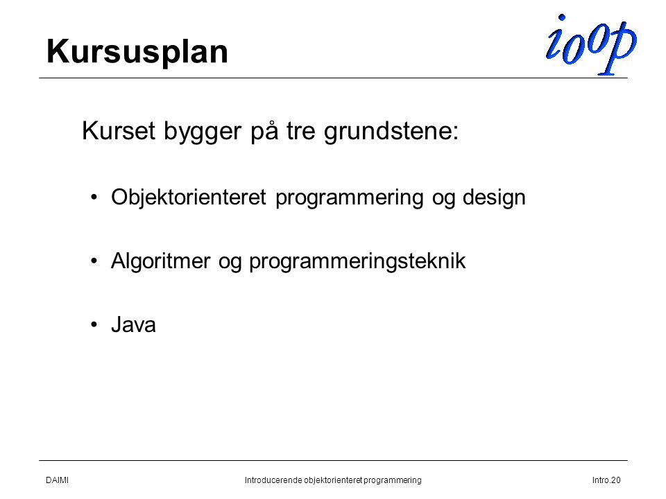 DAIMIIntroducerende objektorienteret programmeringIntro.20 Kursusplan  Kurset bygger på tre grundstene: Objektorienteret programmering og design Algoritmer og programmeringsteknik Java