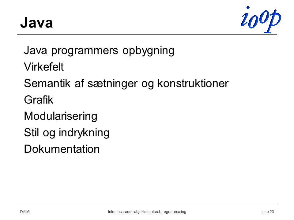 DAIMIIntroducerende objektorienteret programmeringIntro.23 Java  Java programmers opbygning  Virkefelt  Semantik af sætninger og konstruktioner  Grafik  Modularisering  Stil og indrykning  Dokumentation