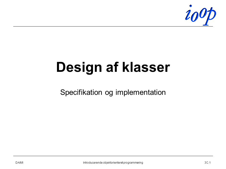 DAIMIIntroducerende objektorienteret programmering3C.1 Design af klasser Specifikation og implementation