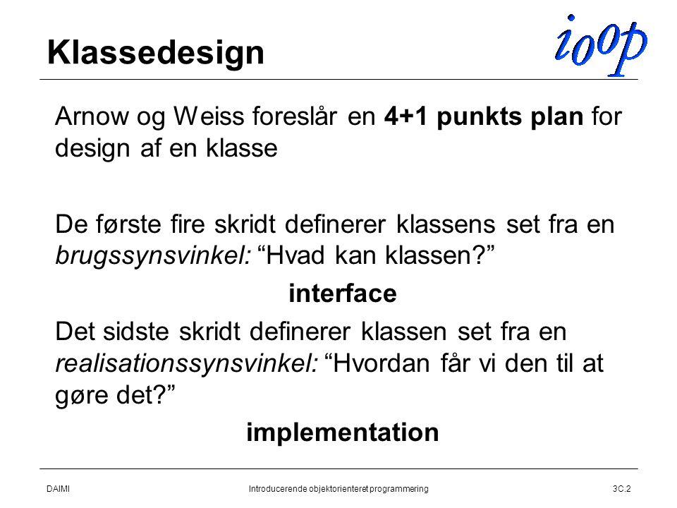 DAIMIIntroducerende objektorienteret programmering3C.2 Klassedesign  Arnow og Weiss foreslår en 4+1 punkts plan for design af en klasse  De første fire skridt definerer klassens set fra en brugssynsvinkel: Hvad kan klassen  interface  Det sidste skridt definerer klassen set fra en realisationssynsvinkel: Hvordan får vi den til at gøre det  implementation