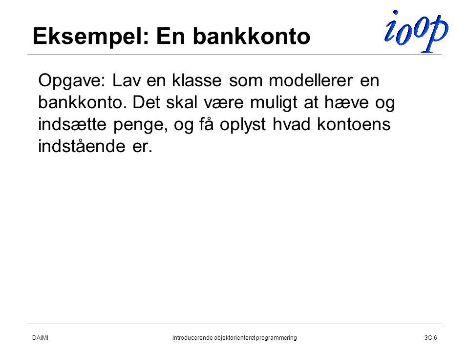 DAIMIIntroducerende objektorienteret programmering3C.6 Eksempel: En bankkonto  Opgave: Lav en klasse som modellerer en bankkonto.