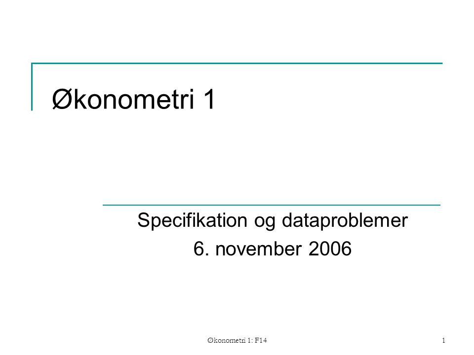 Økonometri 1: F141 Økonometri 1 Specifikation og dataproblemer 6. november 2006
