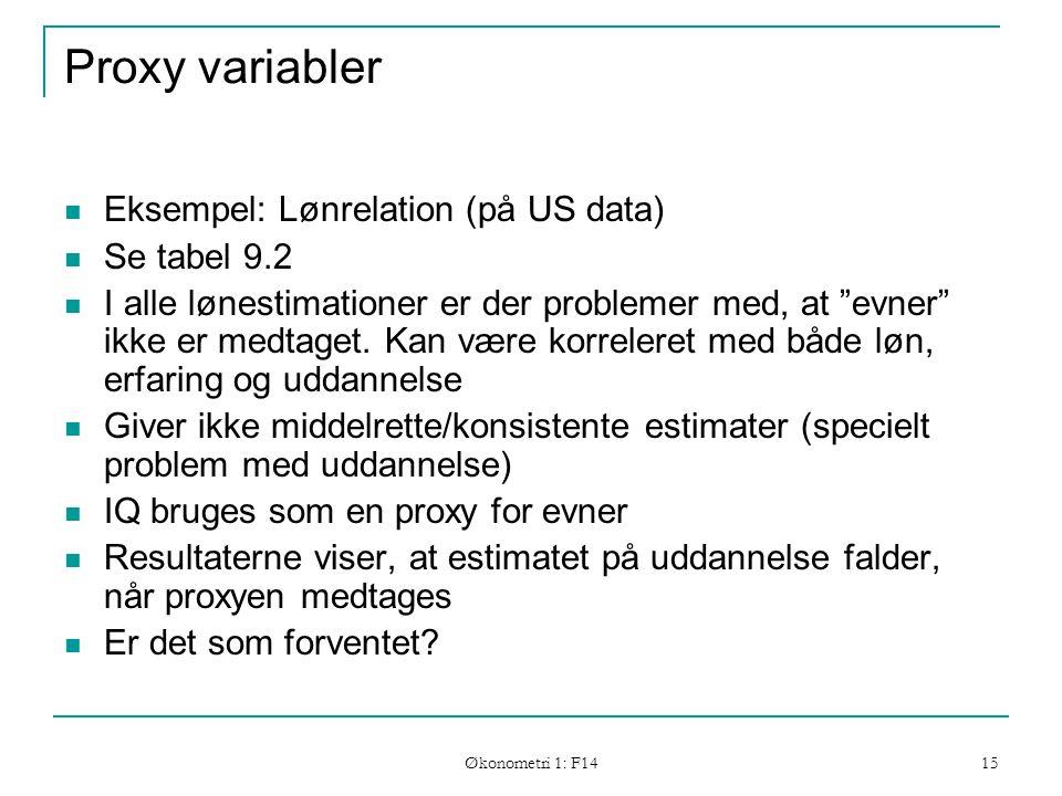 Økonometri 1: F14 15 Proxy variabler Eksempel: Lønrelation (på US data) Se tabel 9.2 I alle lønestimationer er der problemer med, at evner ikke er medtaget.