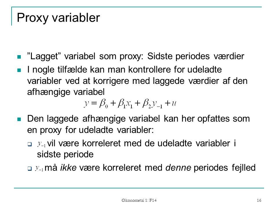 Økonometri 1: F14 16 Proxy variabler Lagget variabel som proxy: Sidste periodes værdier I nogle tilfælde kan man kontrollere for udeladte variabler ved at korrigere med laggede værdier af den afhængige variabel Den laggede afhængige variabel kan her opfattes som en proxy for udeladte variabler:  vil være korreleret med de udeladte variabler i sidste periode  må ikke være korreleret med denne periodes fejlled