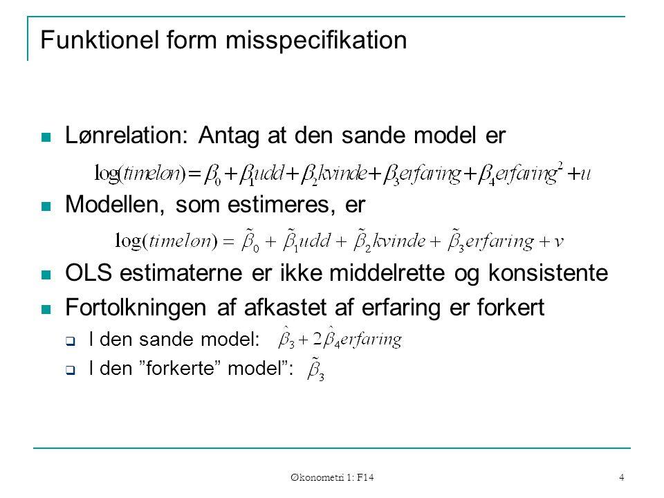 Økonometri 1: F14 4 Funktionel form misspecifikation Lønrelation: Antag at den sande model er Modellen, som estimeres, er OLS estimaterne er ikke middelrette og konsistente Fortolkningen af afkastet af erfaring er forkert  I den sande model:  I den forkerte model :