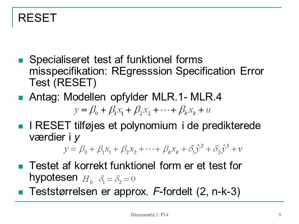 Økonometri 1: F14 9 RESET Specialiseret test af funktionel forms misspecifikation: REgresssion Specification Error Test (RESET) Antag: Modellen opfylder MLR.1- MLR.4 I RESET tilføjes et polynomium i de predikterede værdier i y Testet af korrekt funktionel form er et test for hypotesen Teststørrelsen er approx.