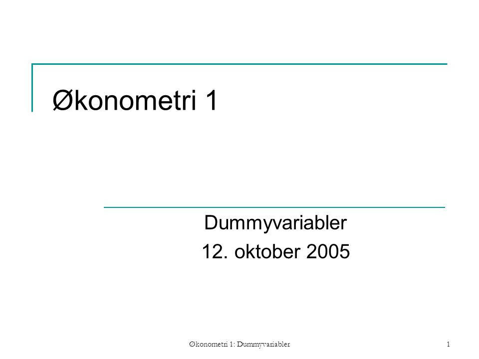 Økonometri 1: Dummyvariabler1 Økonometri 1 Dummyvariabler 12. oktober 2005