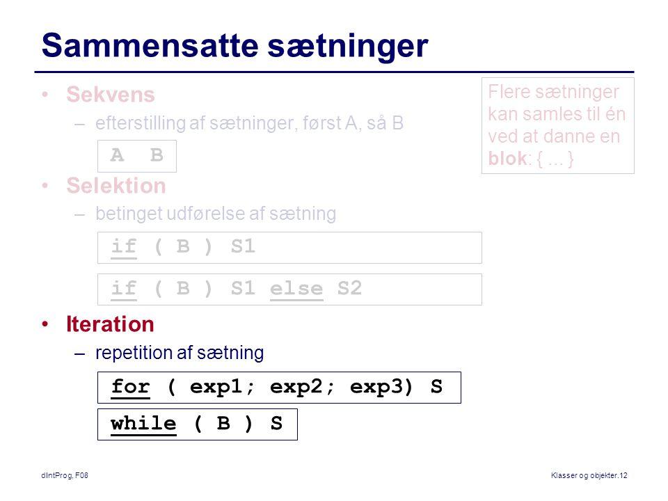 dIntProg, F08Klasser og objekter.12 Sammensatte sætninger Sekvens –efterstilling af sætninger, først A, så B Selektion –betinget udførelse af sætning Iteration –repetition af sætning A B if ( B ) S1 if ( B ) S1 else S2 for ( exp1; exp2; exp3) S while ( B ) S Flere sætninger kan samles til én ved at danne en blok: {...