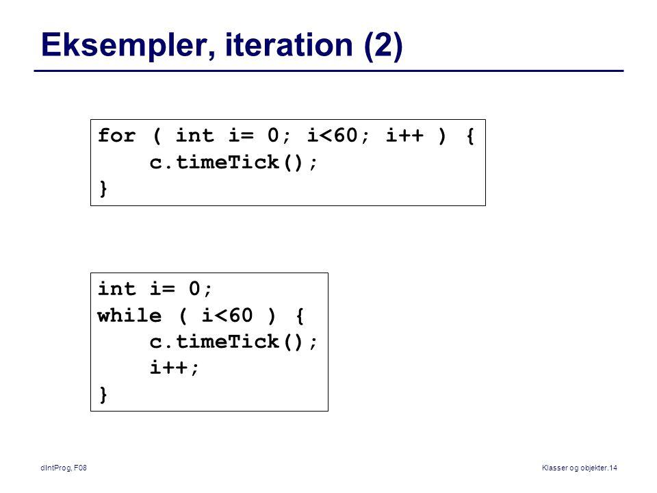 dIntProg, F08Klasser og objekter.14 Eksempler, iteration (2) int i= 0; while ( i<60 ) { c.timeTick(); i++; } for ( int i= 0; i<60; i++ ) { c.timeTick(); }