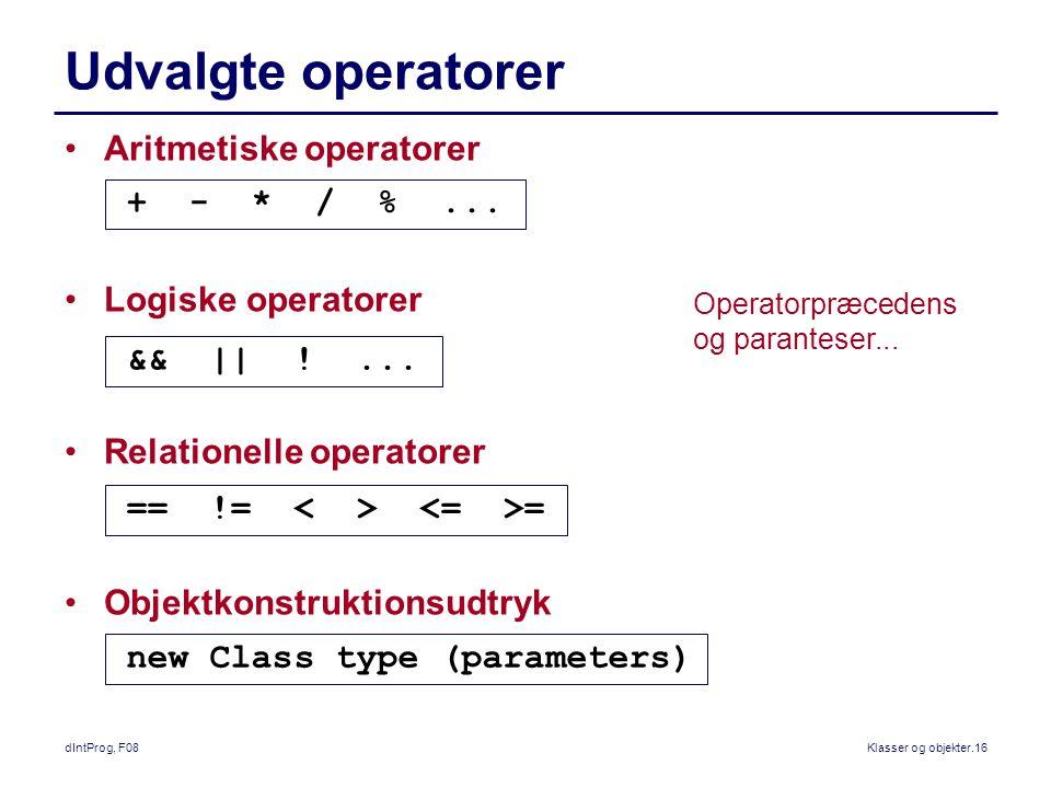 dIntProg, F08Klasser og objekter.16 Udvalgte operatorer Aritmetiske operatorer Logiske operatorer Relationelle operatorer Objektkonstruktionsudtryk + - * / %...