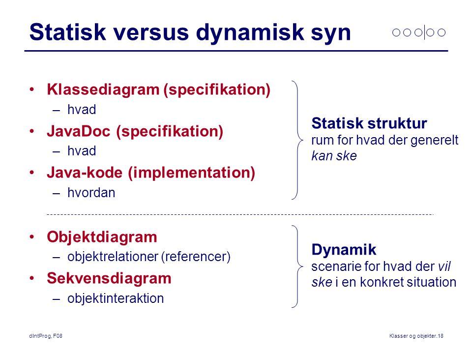 dIntProg, F08Klasser og objekter.18 Statisk versus dynamisk syn Klassediagram (specifikation) –hvad JavaDoc (specifikation) –hvad Java-kode (implementation) –hvordan Objektdiagram –objektrelationer (referencer) Sekvensdiagram –objektinteraktion Statisk struktur rum for hvad der generelt kan ske Dynamik scenarie for hvad der vil ske i en konkret situation