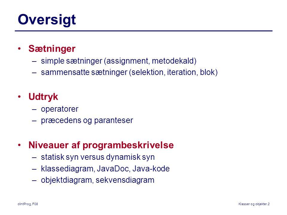 dIntProg, F08Klasser og objekter.2 Oversigt Sætninger –simple sætninger (assignment, metodekald) –sammensatte sætninger (selektion, iteration, blok) Udtryk –operatorer –præcedens og paranteser Niveauer af programbeskrivelse –statisk syn versus dynamisk syn –klassediagram, JavaDoc, Java-kode –objektdiagram, sekvensdiagram