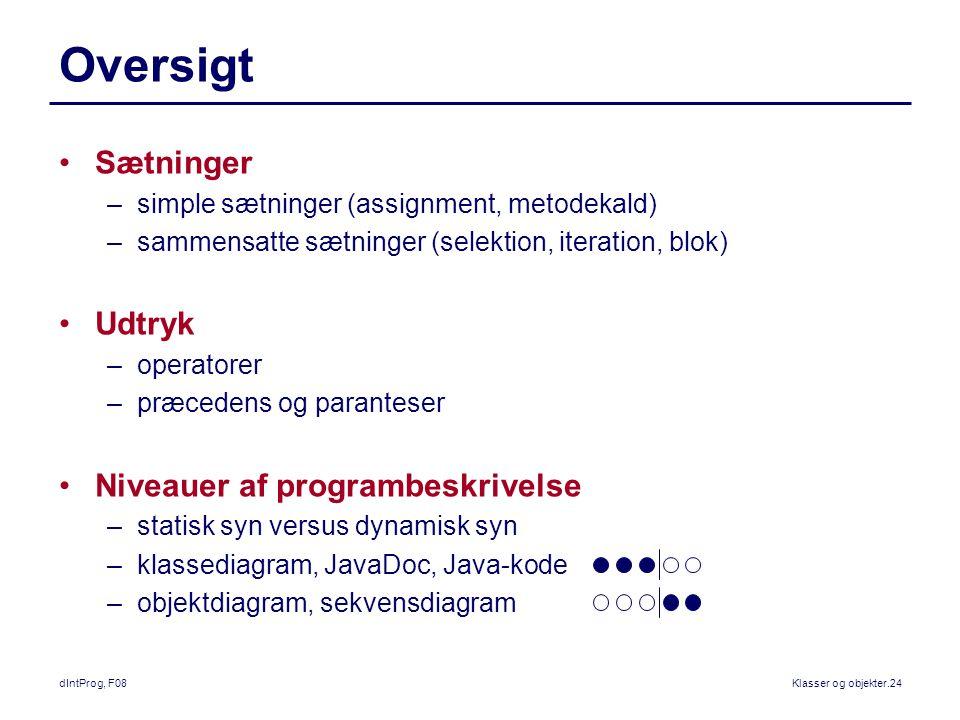 dIntProg, F08Klasser og objekter.24 Oversigt Sætninger –simple sætninger (assignment, metodekald) –sammensatte sætninger (selektion, iteration, blok) Udtryk –operatorer –præcedens og paranteser Niveauer af programbeskrivelse –statisk syn versus dynamisk syn –klassediagram, JavaDoc, Java-kode –objektdiagram, sekvensdiagram
