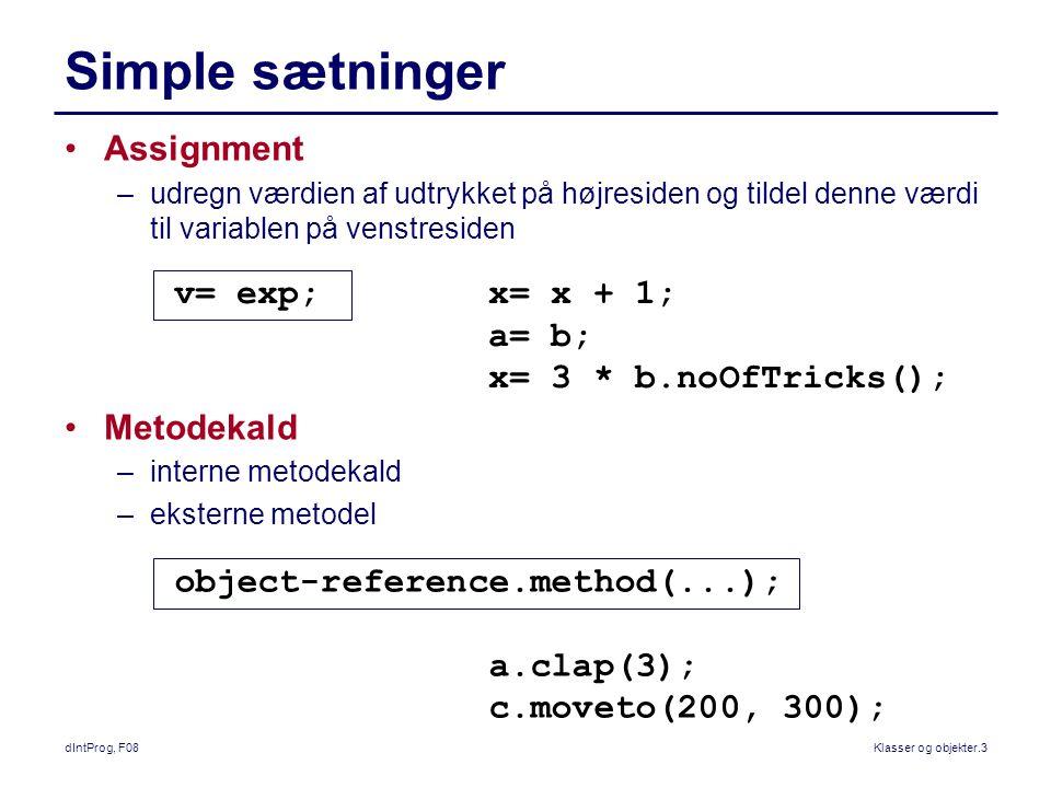 dIntProg, F08Klasser og objekter.3 Simple sætninger Assignment –udregn værdien af udtrykket på højresiden og tildel denne værdi til variablen på venstresiden Metodekald –interne metodekald –eksterne metodel v= exp; x= x + 1; a= b; x= 3 * b.noOfTricks(); object-reference.method(...); a.clap(3); c.moveto(200, 300);