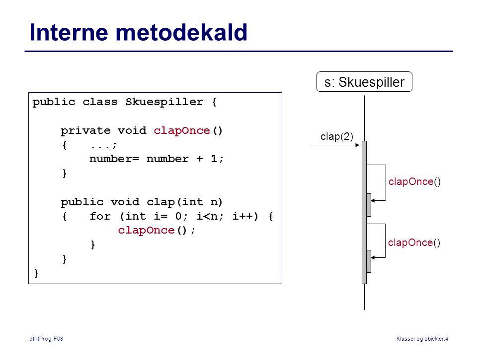 dIntProg, F08Klasser og objekter.4 Interne metodekald public class Skuespiller { private void clapOnce() {...; number= number + 1; } public void clap(int n) { for (int i= 0; i<n; i++) { clapOnce(); } s: Skuespiller clap(2) clapOnce()
