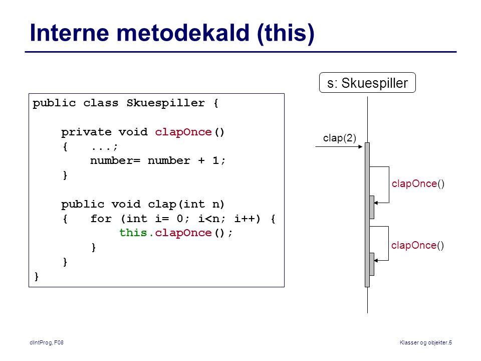 dIntProg, F08Klasser og objekter.5 Interne metodekald (this) public class Skuespiller { private void clapOnce() {...; number= number + 1; } public void clap(int n) { for (int i= 0; i<n; i++) { this.clapOnce(); } s: Skuespiller clap(2) clapOnce()