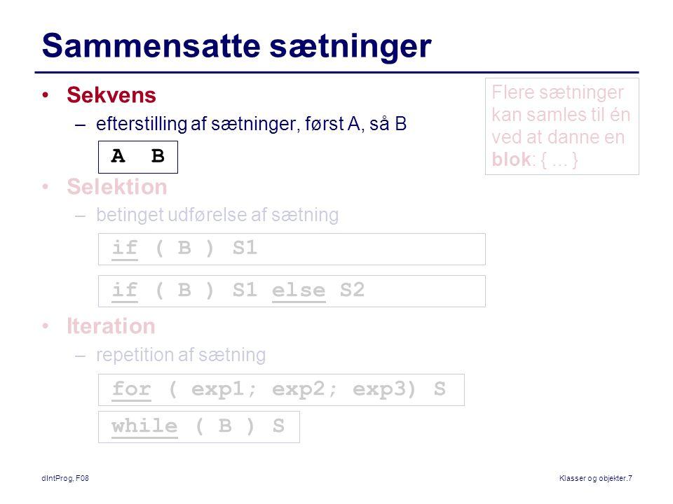 dIntProg, F08Klasser og objekter.7 Sammensatte sætninger Sekvens –efterstilling af sætninger, først A, så B Selektion –betinget udførelse af sætning Iteration –repetition af sætning A B if ( B ) S1 if ( B ) S1 else S2 for ( exp1; exp2; exp3) S while ( B ) S Flere sætninger kan samles til én ved at danne en blok: {...
