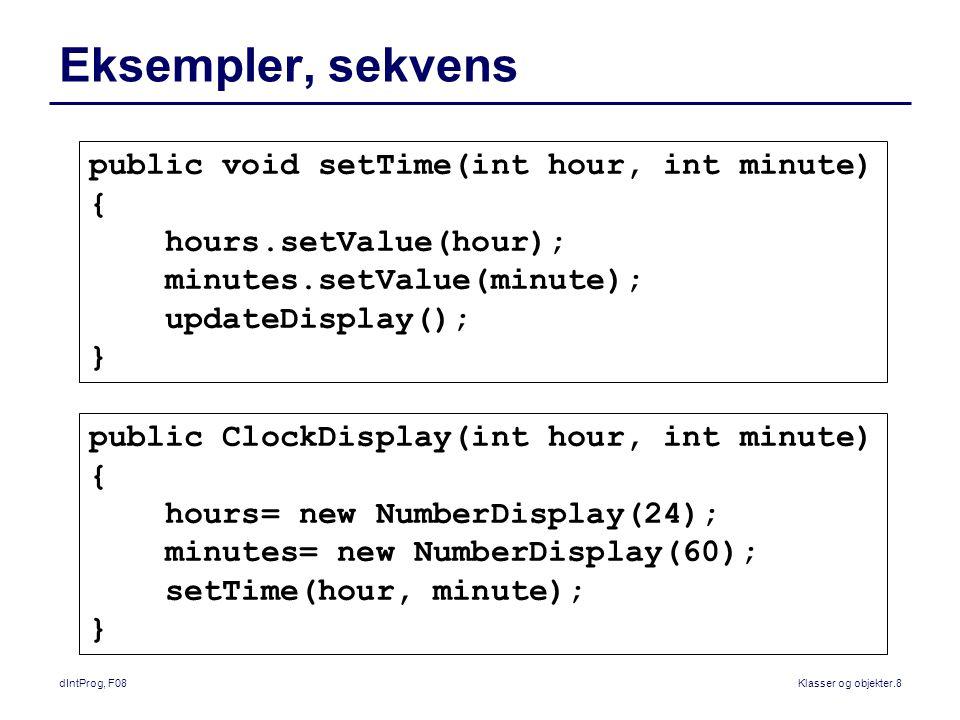 dIntProg, F08Klasser og objekter.8 Eksempler, sekvens public void setTime(int hour, int minute) { hours.setValue(hour); minutes.setValue(minute); updateDisplay(); } public ClockDisplay(int hour, int minute) { hours= new NumberDisplay(24); minutes= new NumberDisplay(60); setTime(hour, minute); }