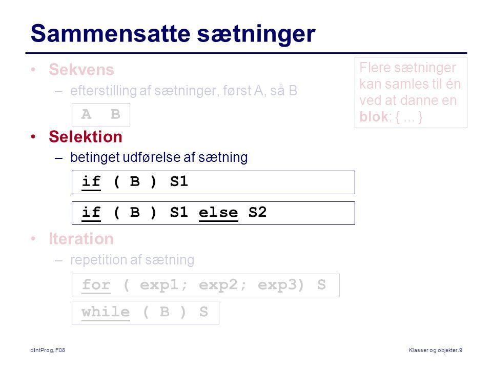 dIntProg, F08Klasser og objekter.9 Sammensatte sætninger Sekvens –efterstilling af sætninger, først A, så B Selektion –betinget udførelse af sætning Iteration –repetition af sætning A B if ( B ) S1 if ( B ) S1 else S2 for ( exp1; exp2; exp3) S while ( B ) S Flere sætninger kan samles til én ved at danne en blok: {...