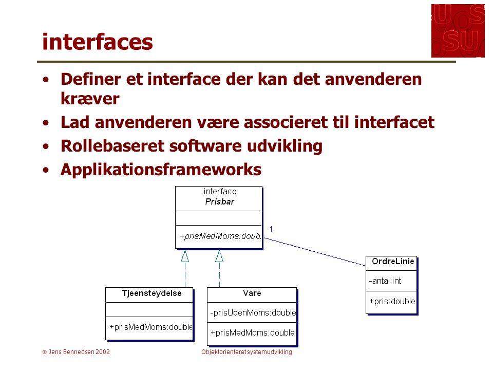  Jens Bennedsen 2002Objektorienteret systemudvikling interfaces Definer et interface der kan det anvenderen kræver Lad anvenderen være associeret til interfacet Rollebaseret software udvikling Applikationsframeworks