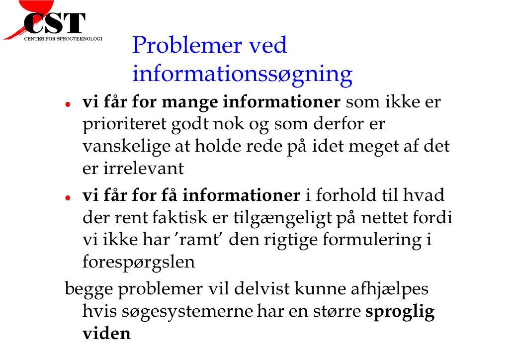 Problemer ved informationssøgning l vi får for mange informationer som ikke er prioriteret godt nok og som derfor er vanskelige at holde rede på idet meget af det er irrelevant l vi får for få informationer i forhold til hvad der rent faktisk er tilgængeligt på nettet fordi vi ikke har 'ramt' den rigtige formulering i forespørgslen begge problemer vil delvist kunne afhjælpes hvis søgesystemerne har en større sproglig viden