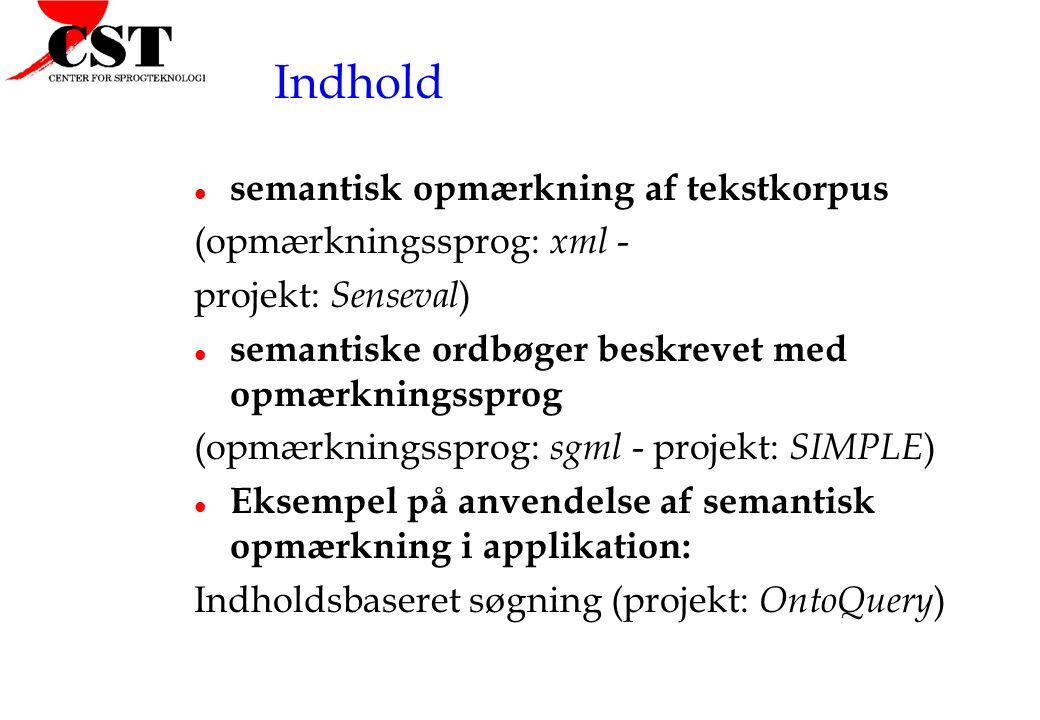 Indhold l semantisk opmærkning af tekstkorpus (opmærkningssprog: xml - projekt: Senseval ) l semantiske ordbøger beskrevet med opmærkningssprog (opmærkningssprog: sgml - projekt: SIMPLE ) l Eksempel på anvendelse af semantisk opmærkning i applikation: Indholdsbaseret søgning (projekt: OntoQuery )
