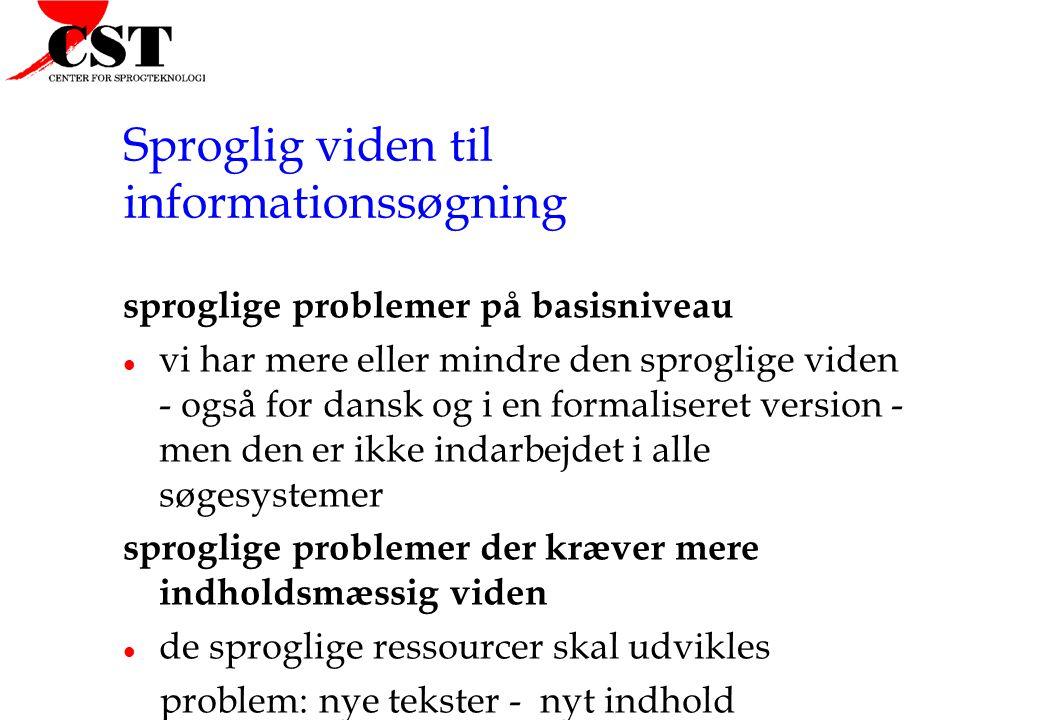 Sproglig viden til informationssøgning sproglige problemer på basisniveau l vi har mere eller mindre den sproglige viden - også for dansk og i en formaliseret version - men den er ikke indarbejdet i alle søgesystemer sproglige problemer der kræver mere indholdsmæssig viden l de sproglige ressourcer skal udvikles problem: nye tekster - nyt indhold