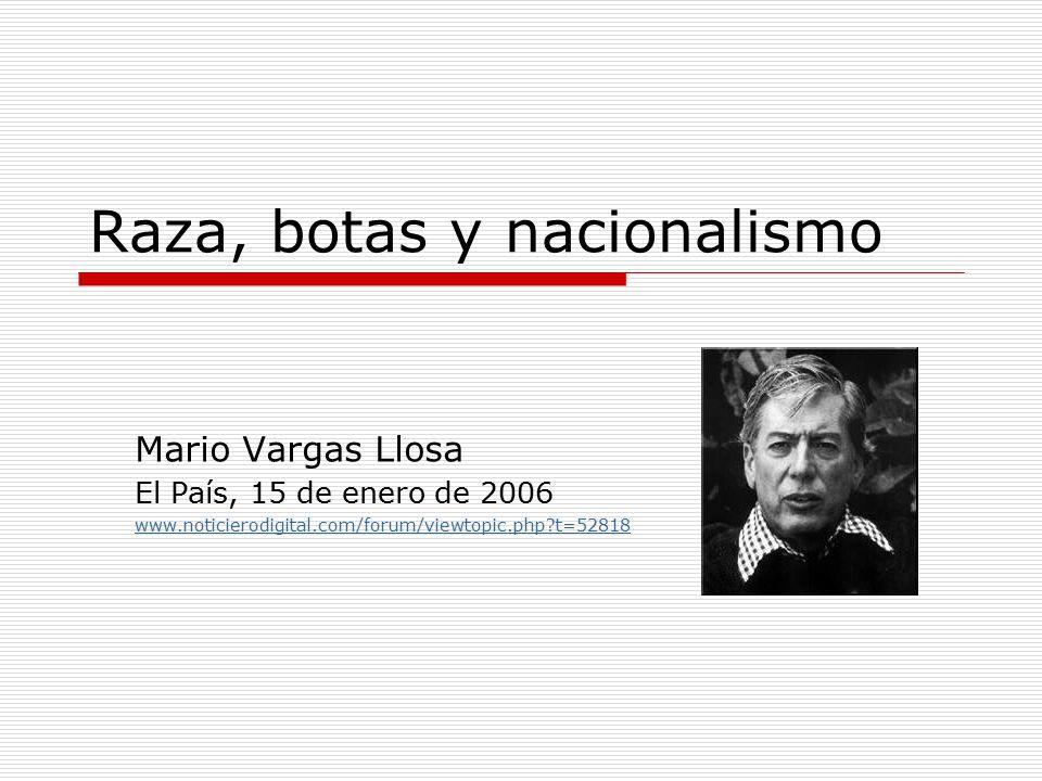 Raza, botas y nacionalismo Mario Vargas Llosa El País, 15 de enero de 2006 www.noticierodigital.com/forum/viewtopic.php t=52818