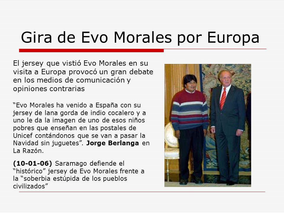 Gira de Evo Morales por Europa El jersey que vistió Evo Morales en su visita a Europa provocó un gran debate en los medios de comunicación y opiniones contrarias Evo Morales ha venido a España con su jersey de lana gorda de indio cocalero y a uno le da la imagen de uno de esos niños pobres que enseñan en las postales de Unicef contándonos que se van a pasar la Navidad sin juguetes .