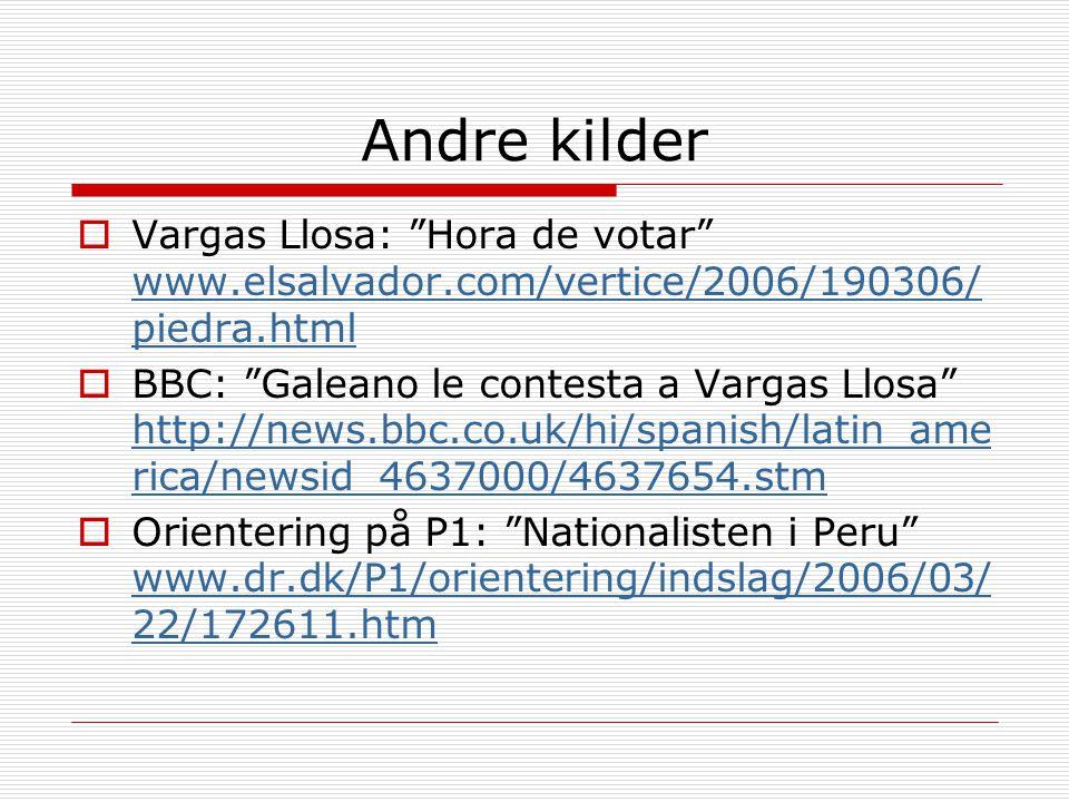 Andre kilder  Vargas Llosa: Hora de votar www.elsalvador.com/vertice/2006/190306/ piedra.html www.elsalvador.com/vertice/2006/190306/ piedra.html  BBC: Galeano le contesta a Vargas Llosa http://news.bbc.co.uk/hi/spanish/latin_ame rica/newsid_4637000/4637654.stm http://news.bbc.co.uk/hi/spanish/latin_ame rica/newsid_4637000/4637654.stm  Orientering på P1: Nationalisten i Peru www.dr.dk/P1/orientering/indslag/2006/03/ 22/172611.htm www.dr.dk/P1/orientering/indslag/2006/03/ 22/172611.htm