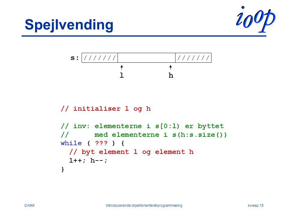 DAIMIIntroducerende objektorienteret programmeringsweep.15 Spejlvending // initialiser l og h // inv: elementerne i s[0:l) er byttet // med elementerne i s(h:s.size()) while ( .