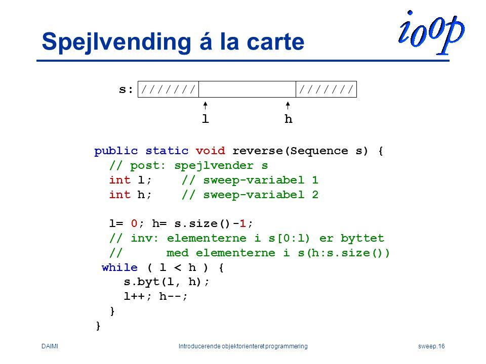 DAIMIIntroducerende objektorienteret programmeringsweep.16 Spejlvending á la carte public static void reverse(Sequence s) { // post: spejlvender s int l; // sweep-variabel 1 int h; // sweep-variabel 2 l= 0; h= s.size()-1; // inv: elementerne i s[0:l) er byttet // med elementerne i s(h:s.size()) while ( l < h ) { s.byt(l, h); l++; h--; } s: lh