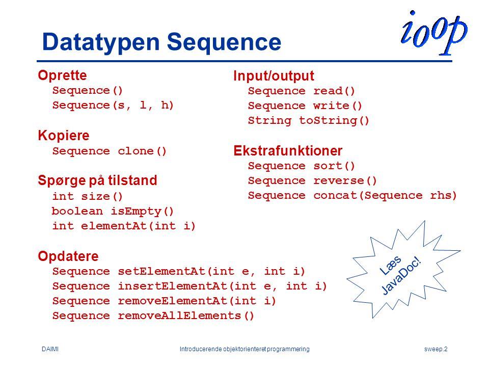 DAIMIIntroducerende objektorienteret programmeringsweep.2 Datatypen Sequence Oprette Sequence() Sequence(s, l, h) Kopiere Sequence clone() Spørge på tilstand int size() boolean isEmpty() int elementAt(int i) Opdatere Sequence setElementAt(int e, int i) Sequence insertElementAt(int e, int i) Sequence removeElementAt(int i) Sequence removeAllElements() Input/output Sequence read() Sequence write() String toString() Ekstrafunktioner Sequence sort() Sequence reverse() Sequence concat(Sequence rhs) Læs JavaDoc!