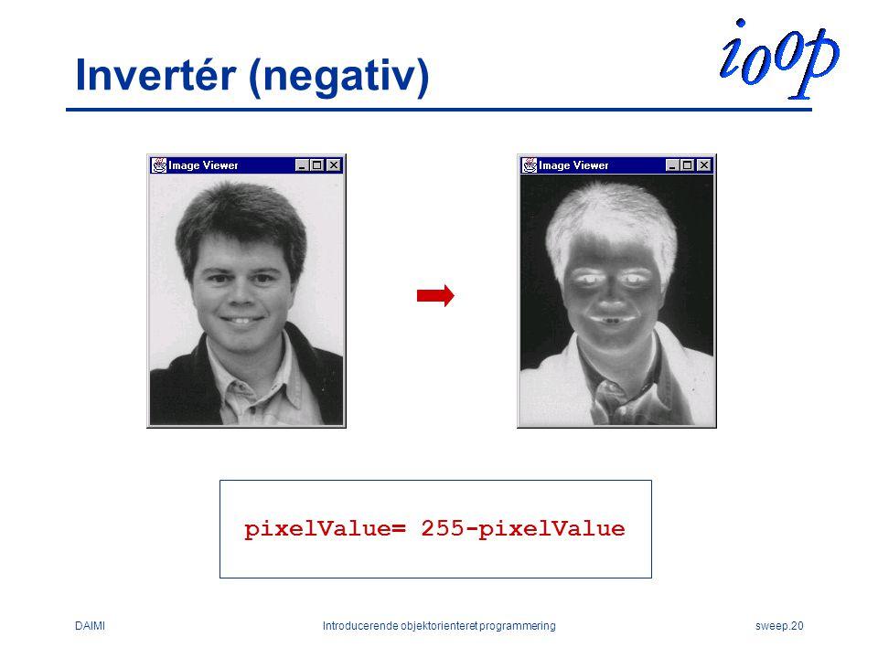 DAIMIIntroducerende objektorienteret programmeringsweep.20 Invertér (negativ) pixelValue= 255-pixelValue